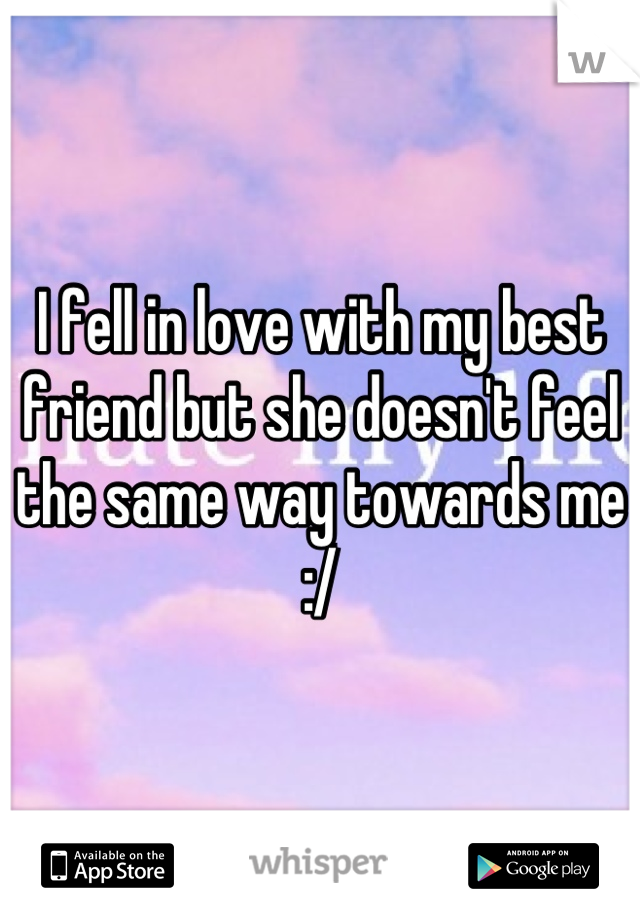I fell in love with my best friend but she doesn't feel the same way towards me :/