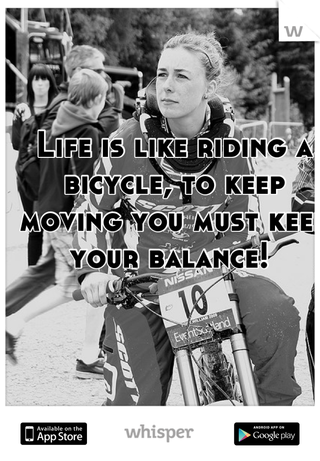 Life is like riding a bicycle, to keep moving you must keep your balance!