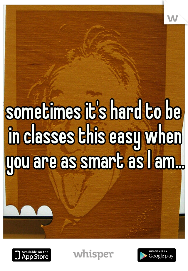sometimes it's hard to be in classes this easy when you are as smart as I am...