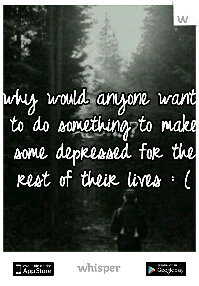 why would anyone want to do something to make some depressed for the rest of their lives : (