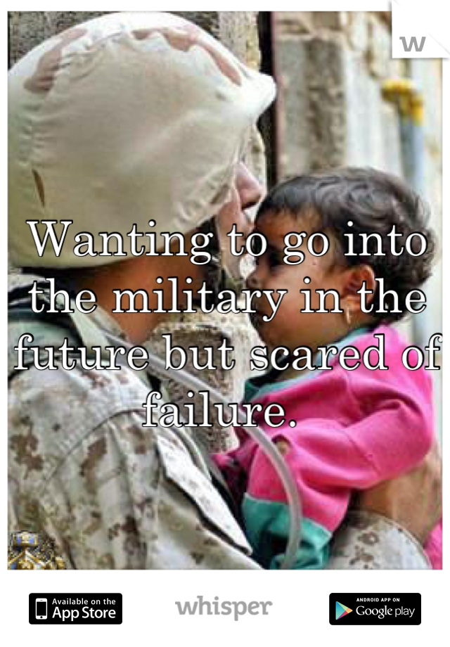 Wanting to go into the military in the future but scared of failure.