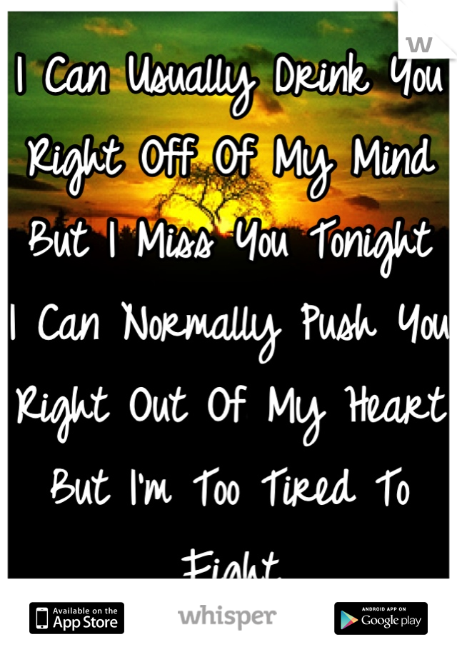 I Can Usually Drink You Right Off Of My Mind But I Miss You Tonight I Can Normally Push You Right Out Of My Heart But I'm Too Tired To Fight