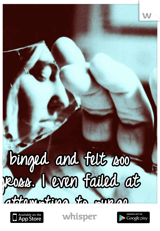 I binged and felt soo gross. I even failed at attempting to purge. #failure