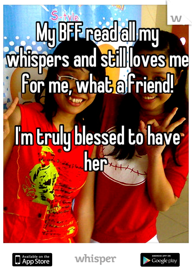 My BFF read all my whispers and still loves me for me, what a friend!   I'm truly blessed to have her