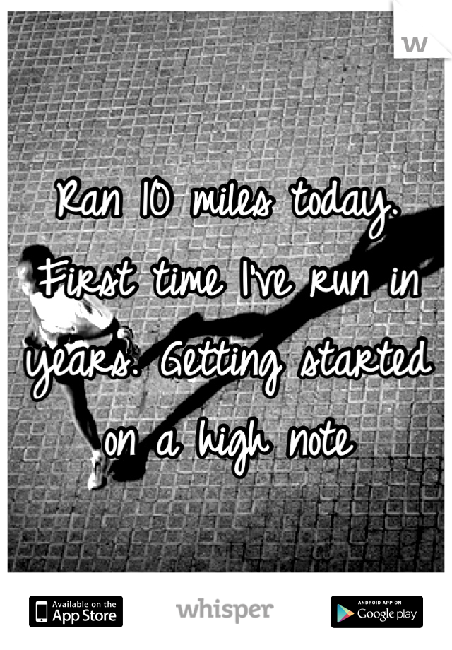 Ran 10 miles today. First time I've run in years. Getting started on a high note