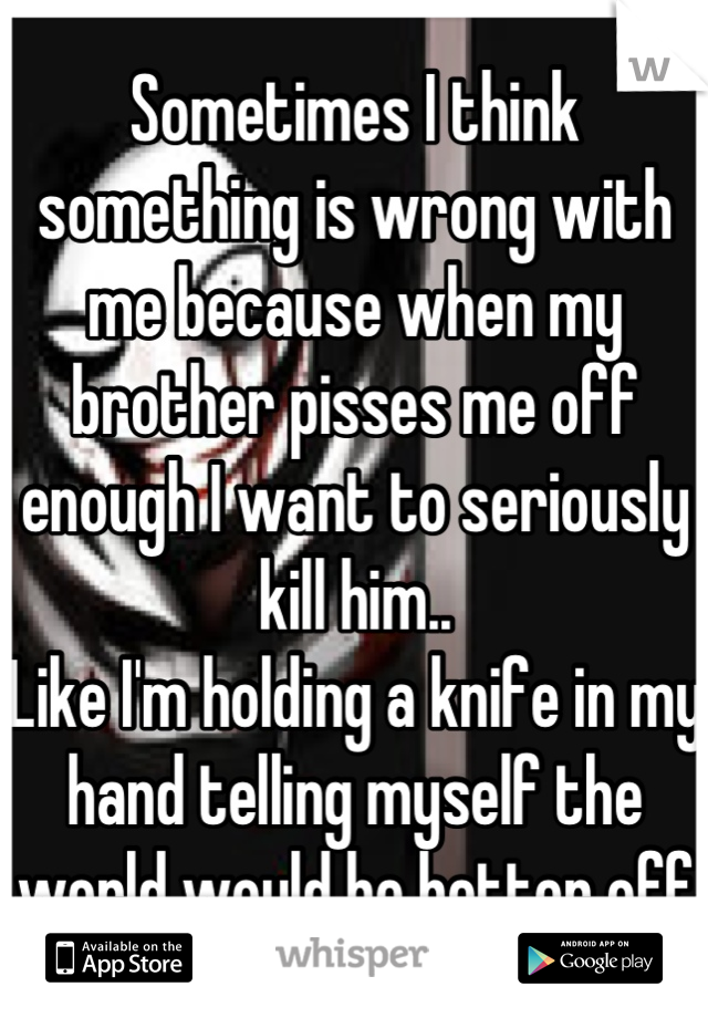 Sometimes I think something is wrong with me because when my brother pisses me off enough I want to seriously kill him.. Like I'm holding a knife in my hand telling myself the world would be better off