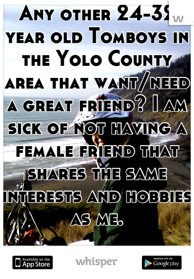 Any other 24-32 year old Tomboys in the Yolo County area that want/need a great friend? I am sick of not having a female friend that shares the same interests and hobbies as me.