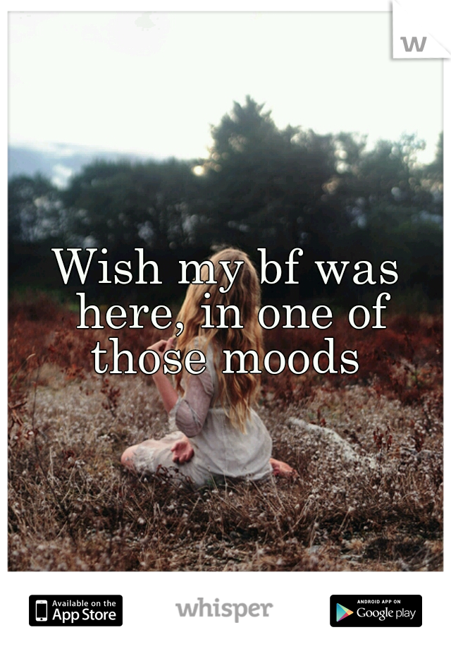 Wish my bf was here, in one of those moods