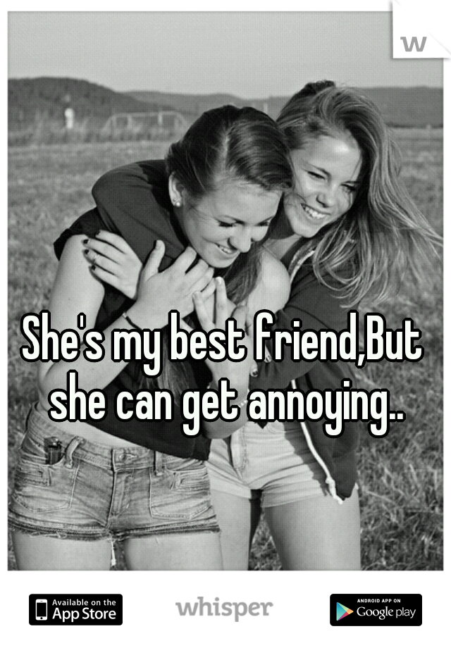 She's my best friend,But she can get annoying..