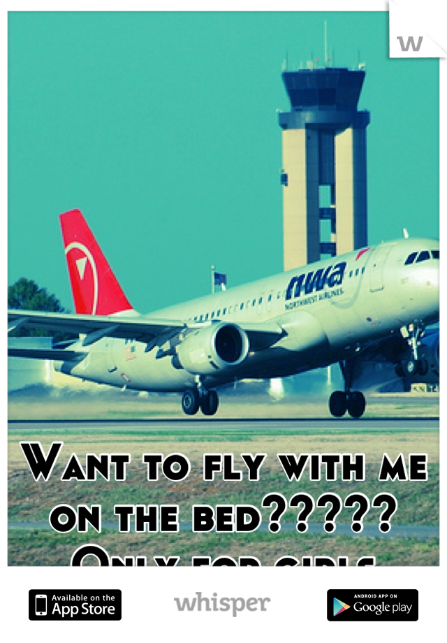 Want to fly with me on the bed????? Only for girls