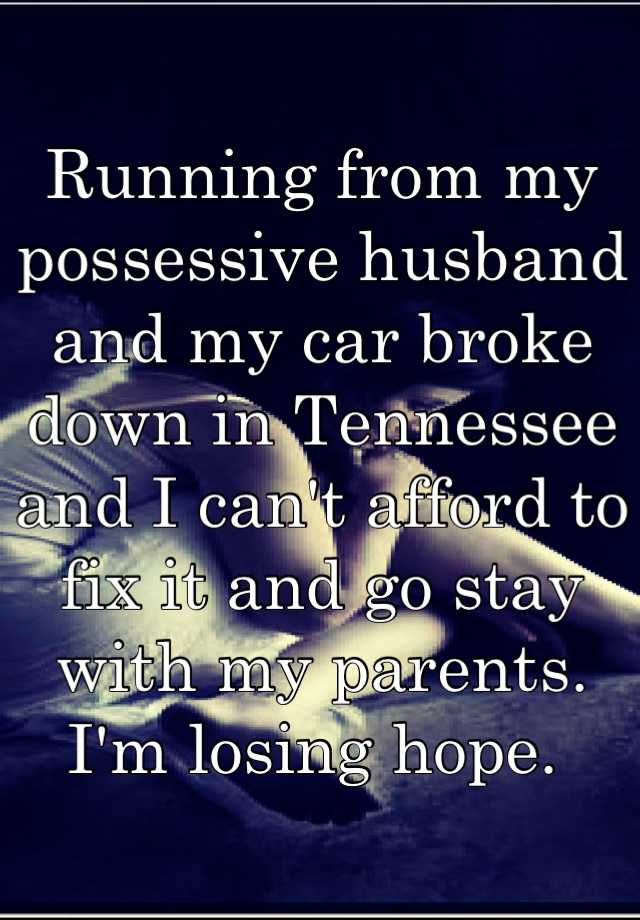 Running From My Possessive Husband And Car Broke Down In Tennessee I Can T Afford To Fix It Go Stay With Pas M Losing Hope