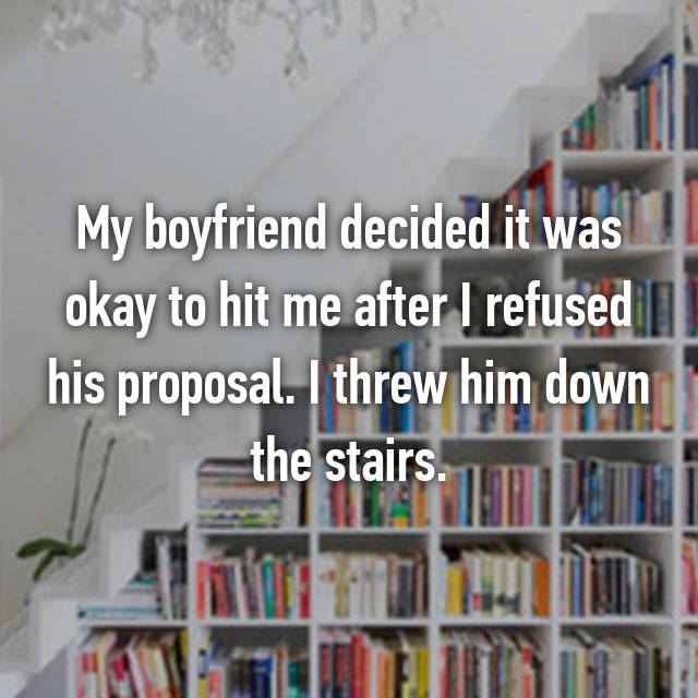 My boyfriend decided it was okay to hit me after I refused his proposal. I threw him down the stairs.