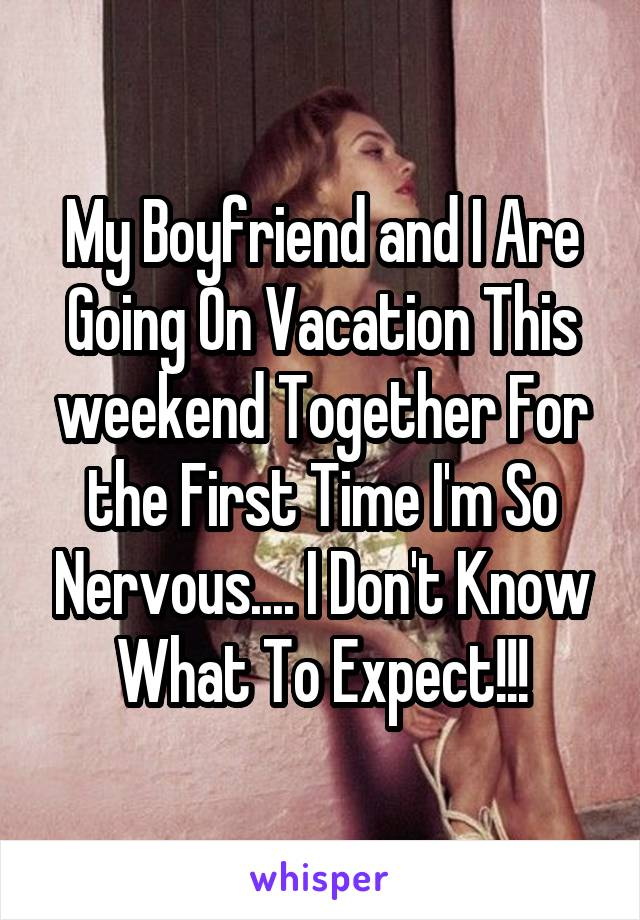 My Boyfriend and I Are Going On Vacation This weekend Together For the First Time I'm So Nervous.... I Don't Know What To Expect!!!