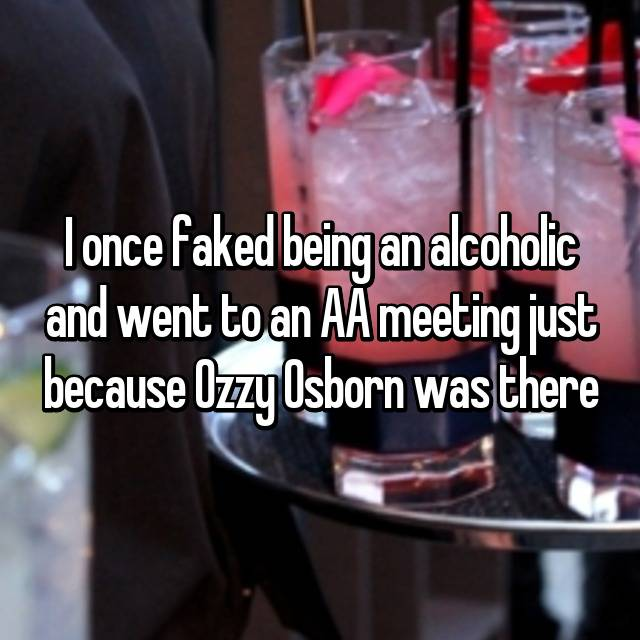 I once faked being an alcoholic and went to an AA meeting just because Ozzy Osborn was there