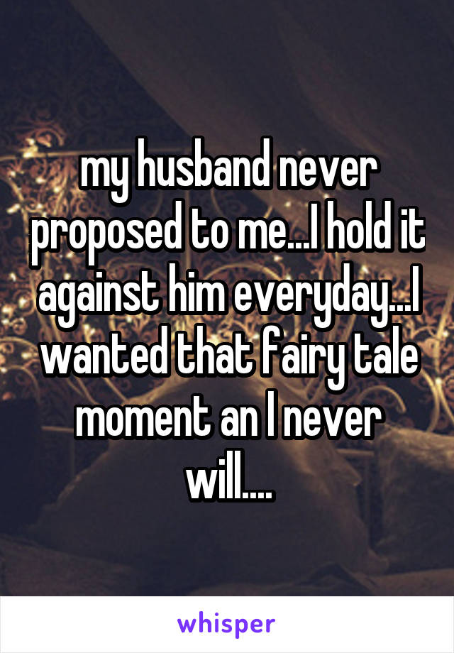 my husband never proposed to me...I hold it against him everyday...I wanted that fairy tale moment an I never will....