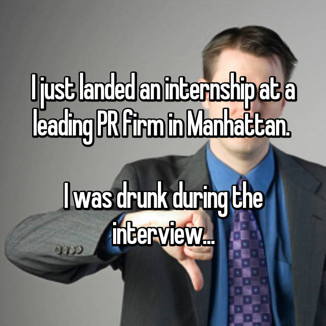 I just landed an internship at a leading PR firm in Manhattan.   I was drunk during the interview...