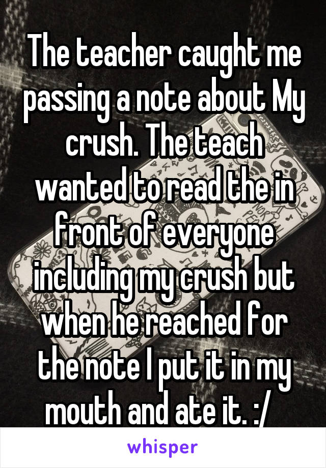 The teacher caught me passing a note about My crush. The teach wanted to read the in front of everyone including my crush but when he reached for the note I put it in my mouth and ate it. :/