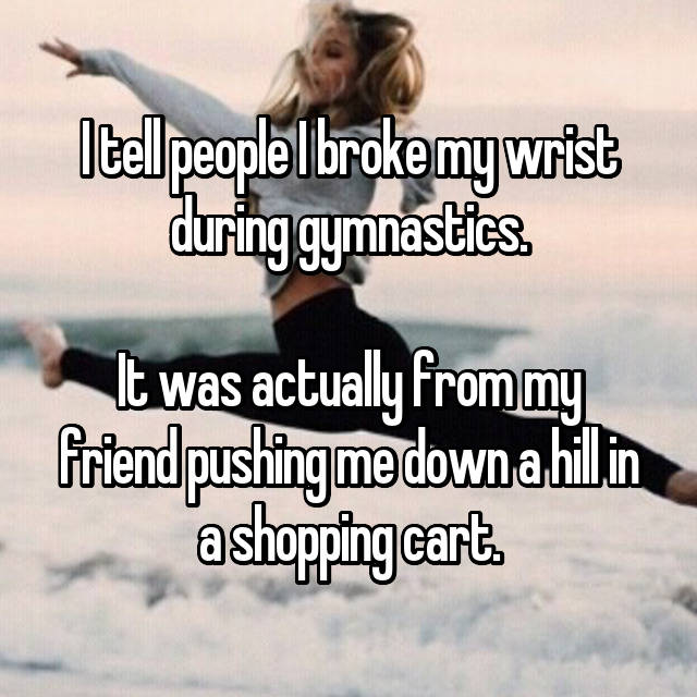 I tell people I broke my wrist during gymnastics.  It was actually from my friend pushing me down a hill in a shopping cart.