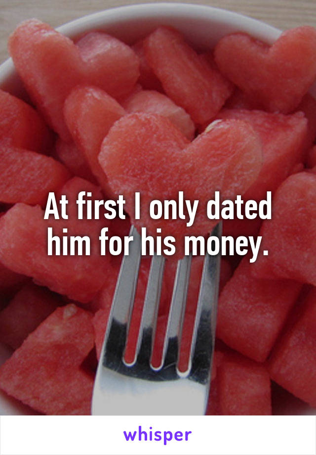 At first I only dated him for his money.