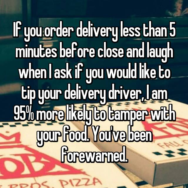 If you order delivery less than 5 minutes before close and laugh when I ask if you would like to tip your delivery driver, I am 95% more likely to tamper with your food. You've been forewarned.