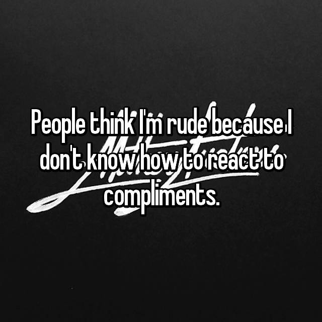 People think I'm rude because I don't know how to react to compliments.