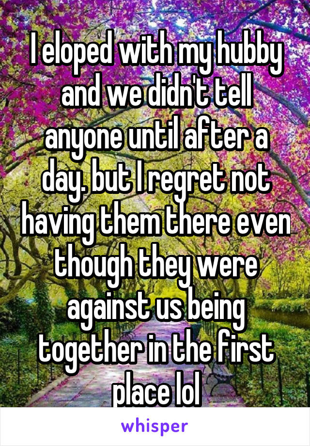 I eloped with my hubby and we didn't tell anyone until after a day. but I regret not having them there even though they were against us being together in the first place lol