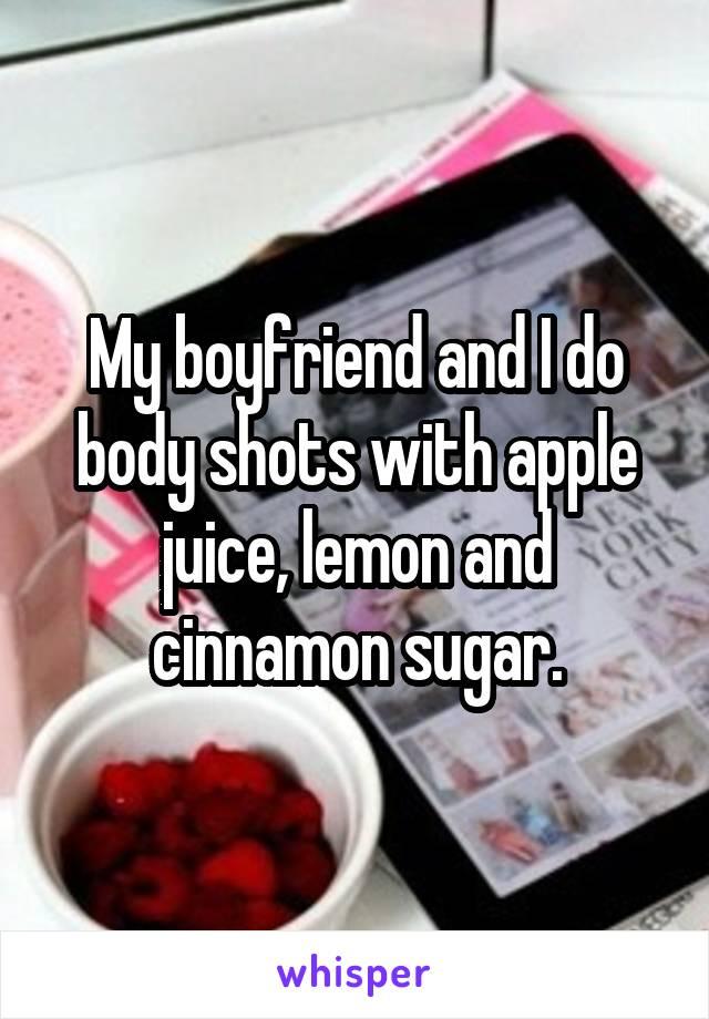 My boyfriend and I do body shots with apple juice, lemon and cinnamon sugar.