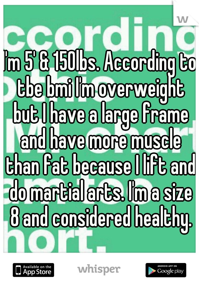 I\'m 5\' & 150lbs. According to tbe bmi I\'m overweight but I have a ...