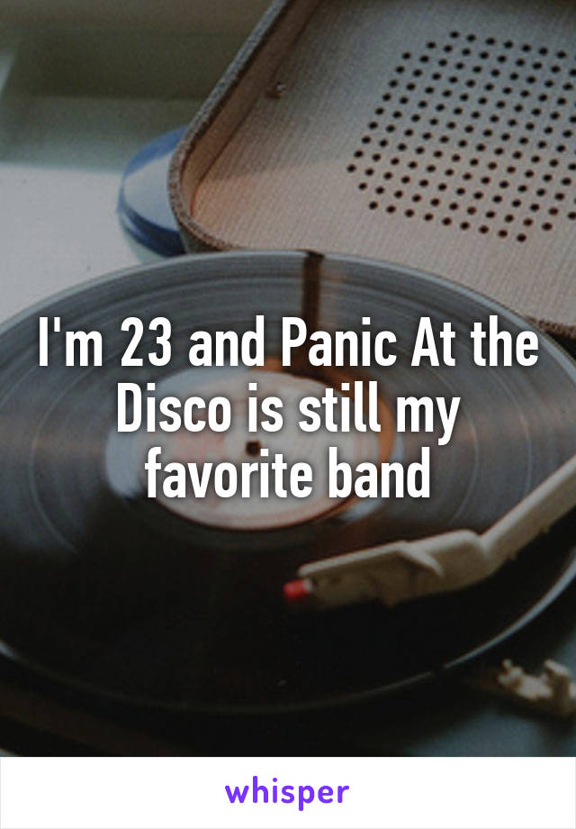 I'm 23 and Panic At the Disco is still my favorite band
