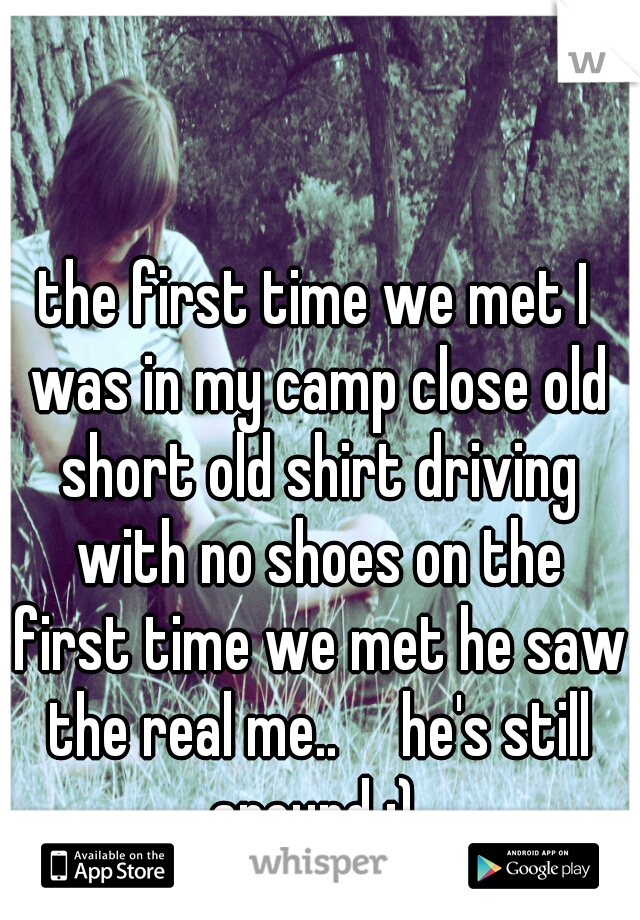 the first time we met I was in my camp close old short old shirt driving with no shoes on the first time we met he saw the real me..  he's still around :)