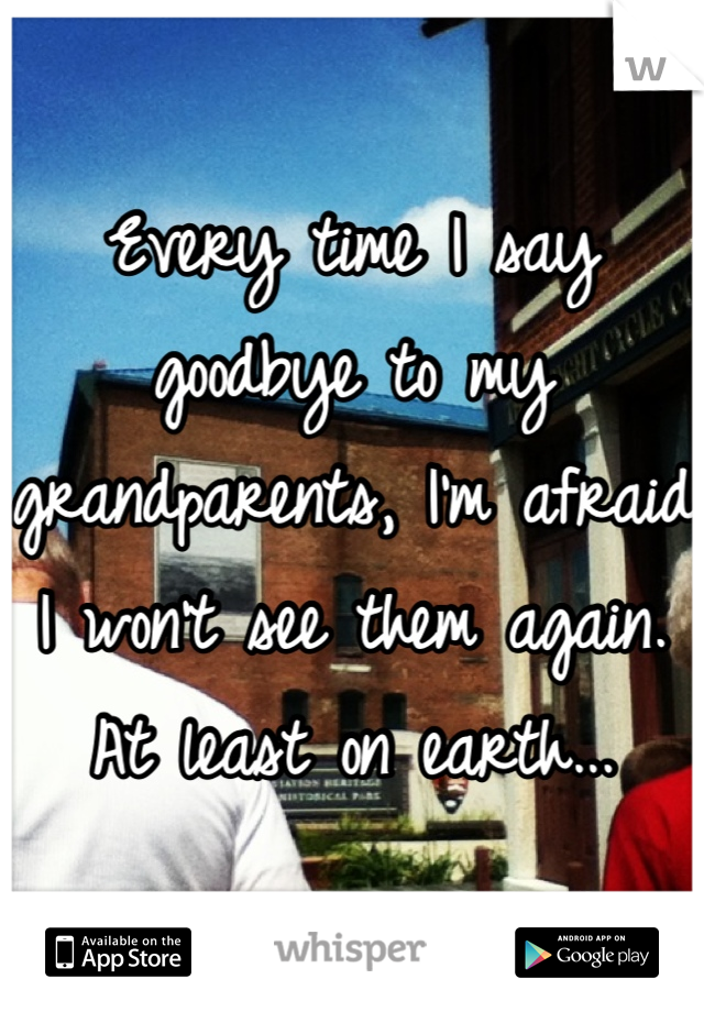 Every time I say goodbye to my grandparents, I'm afraid I won't see them again.  At least on earth...