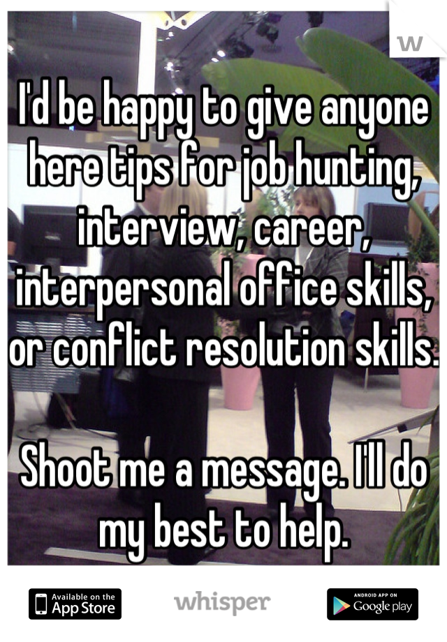 I'd be happy to give anyone here tips for job hunting, interview, career, interpersonal office skills, or conflict resolution skills.  Shoot me a message. I'll do my best to help.