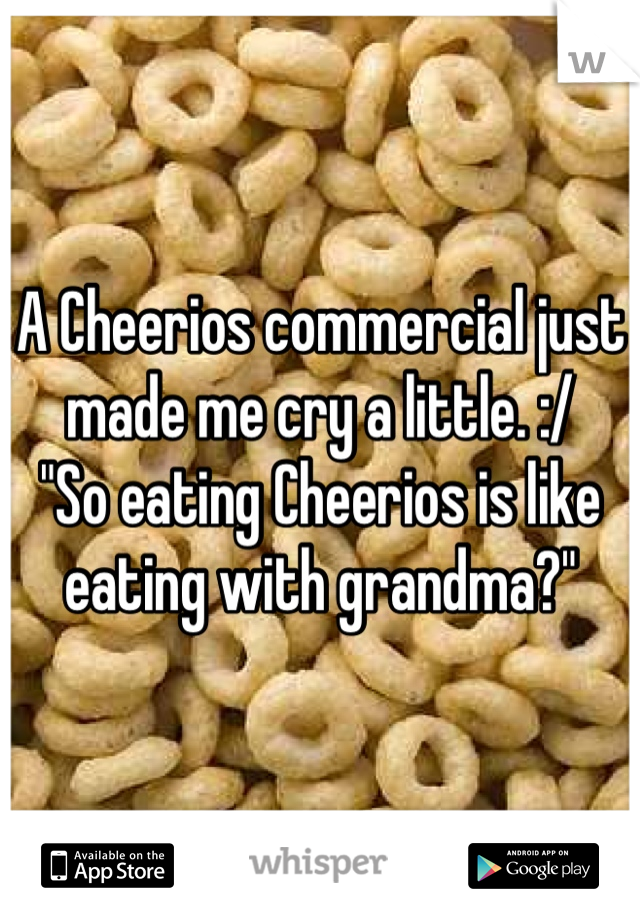"""A Cheerios commercial just made me cry a little. :/  """"So eating Cheerios is like eating with grandma?"""""""
