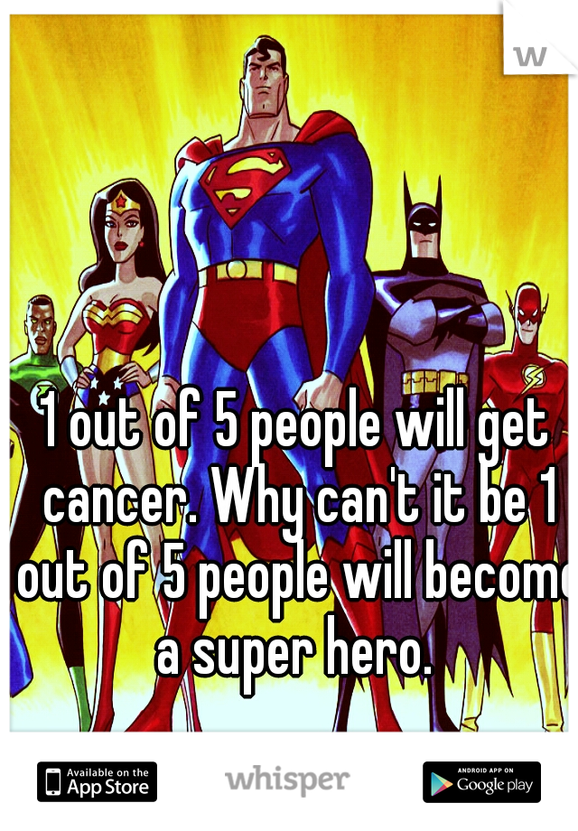 1 out of 5 people will get cancer. Why can't it be 1 out of 5 people will become a super hero.