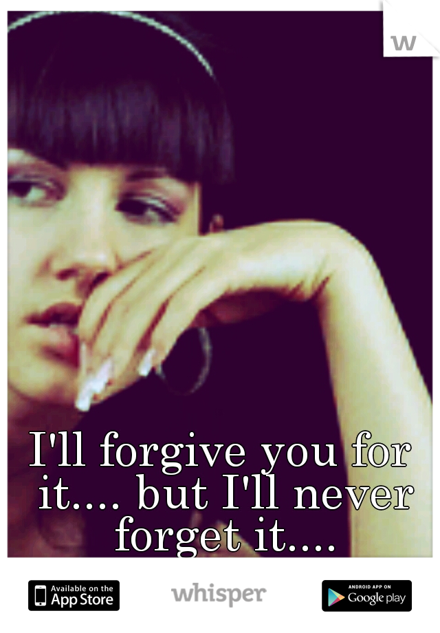 I'll forgive you for it.... but I'll never forget it....