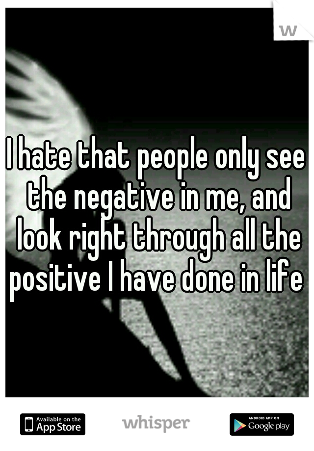 I hate that people only see the negative in me, and look right through all the positive I have done in life