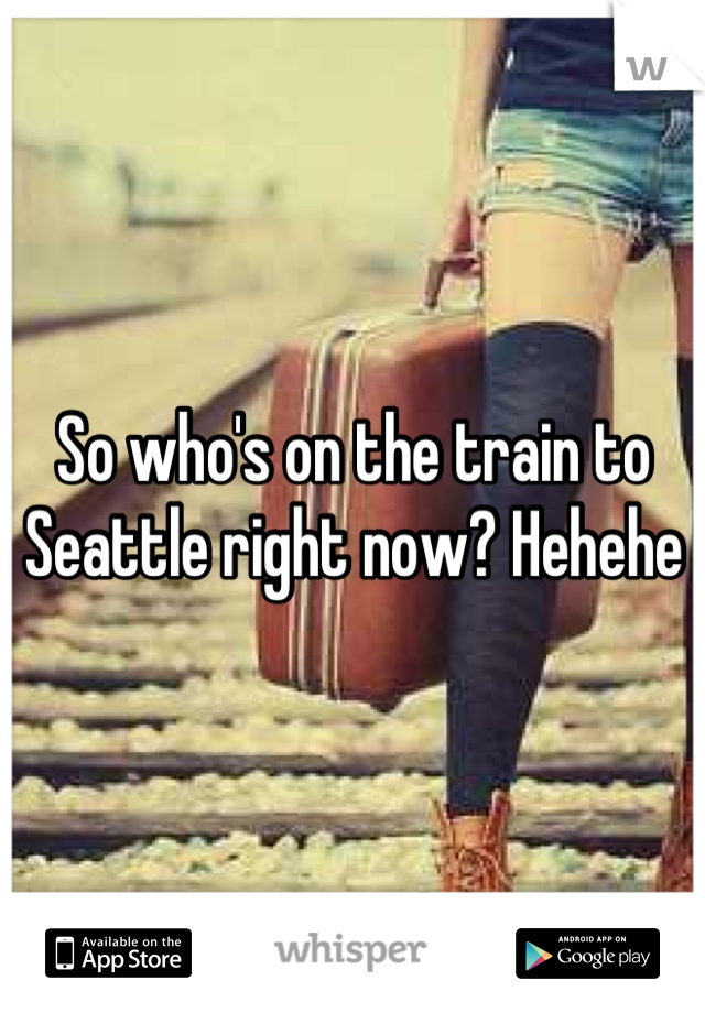 So who's on the train to Seattle right now? Hehehe