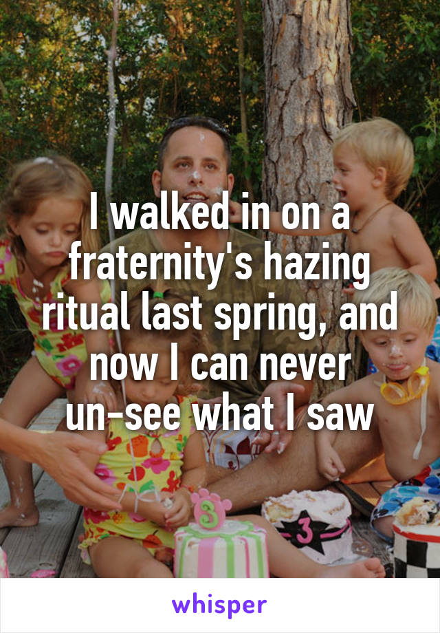 I walked in on a fraternity's hazing ritual last spring, and now I can never un-see what I saw