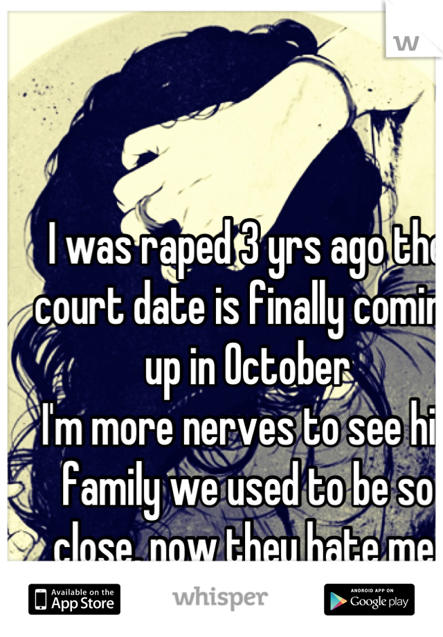 I was raped 3 yrs ago the court date is finally coming up in October  I'm more nerves to see his family we used to be so close, now they hate me