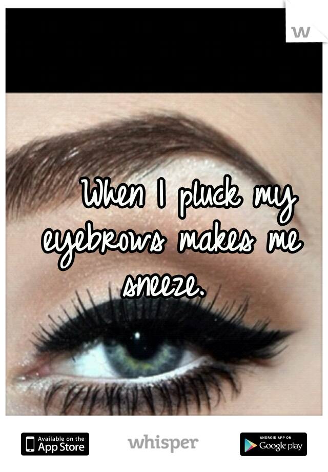 When I pluck my eyebrows makes me sneeze.