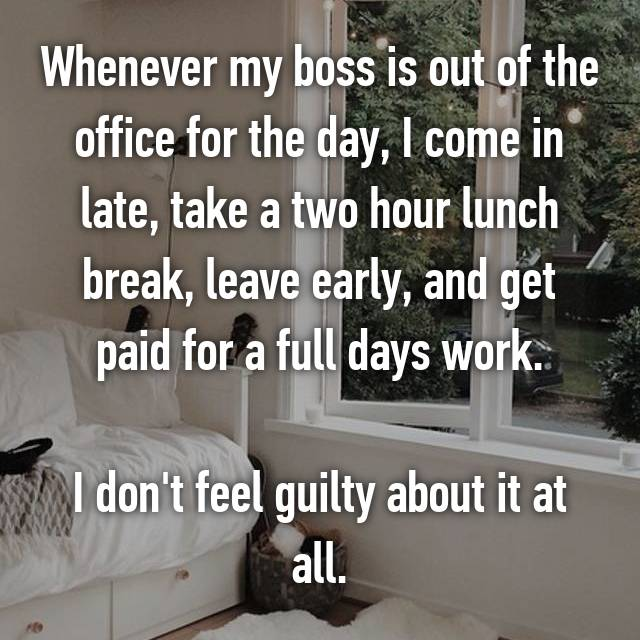 Whenever my boss is out of the office for the day, I come in late, take a two hour lunch break, leave early, and get paid for a full days work.  I don't feel guilty about it at all.
