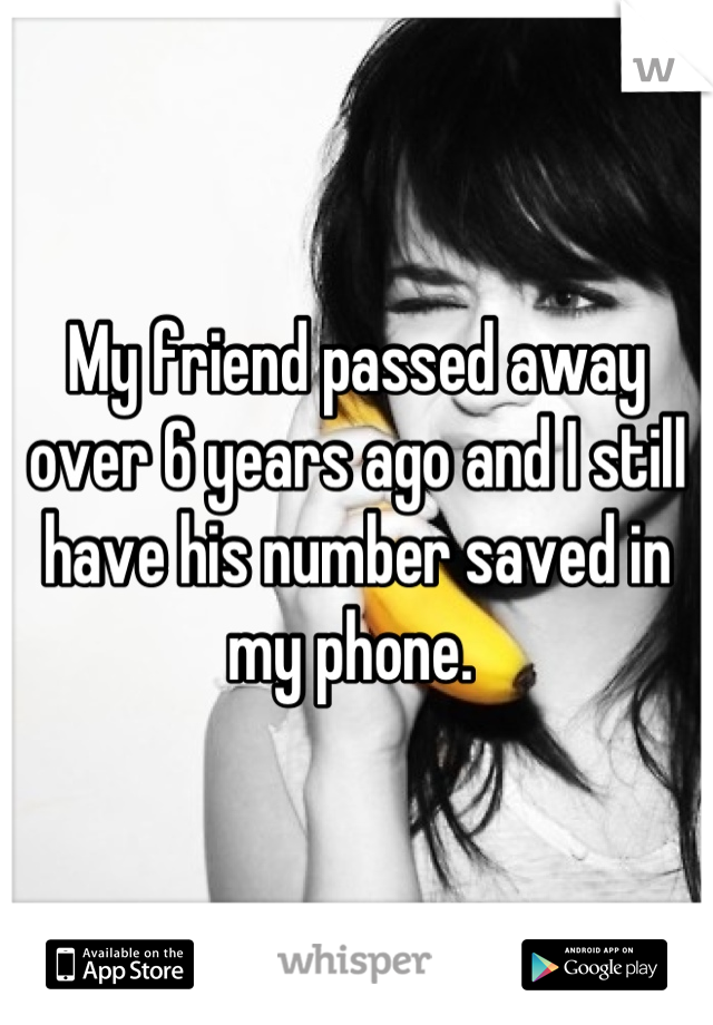 My friend passed away over 6 years ago and I still have his number saved in my phone.