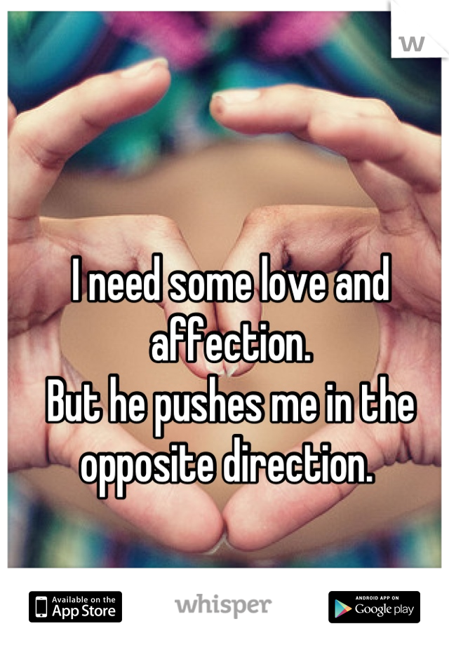 I need some love and affection.  But he pushes me in the opposite direction.