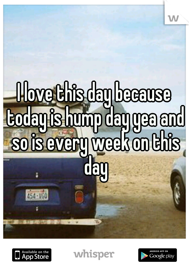 I love this day because today is hump day yea and so is every week on this day