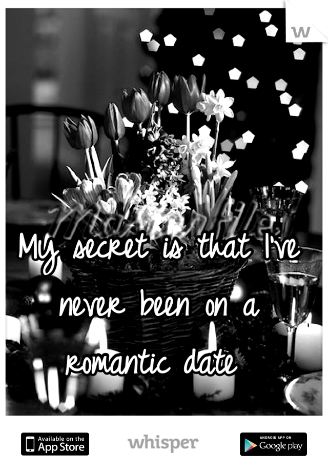 My secret is that I've never been on a romantic date