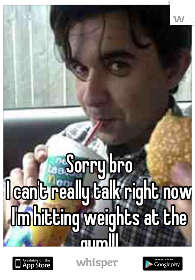 Sorry bro I can't really talk right now I'm hitting weights at the gym!!!