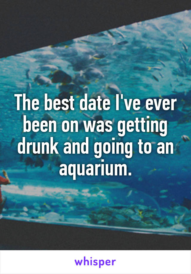 The best date I've ever been on was getting drunk and going to an aquarium.