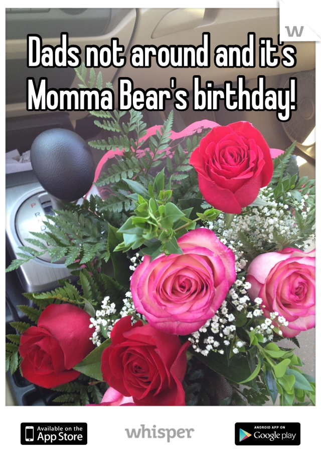 Dads not around and it's Momma Bear's birthday!