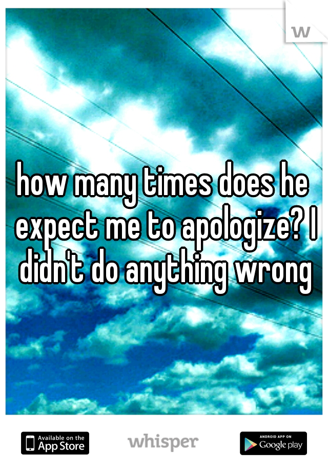 how many times does he expect me to apologize? I didn't do anything wrong