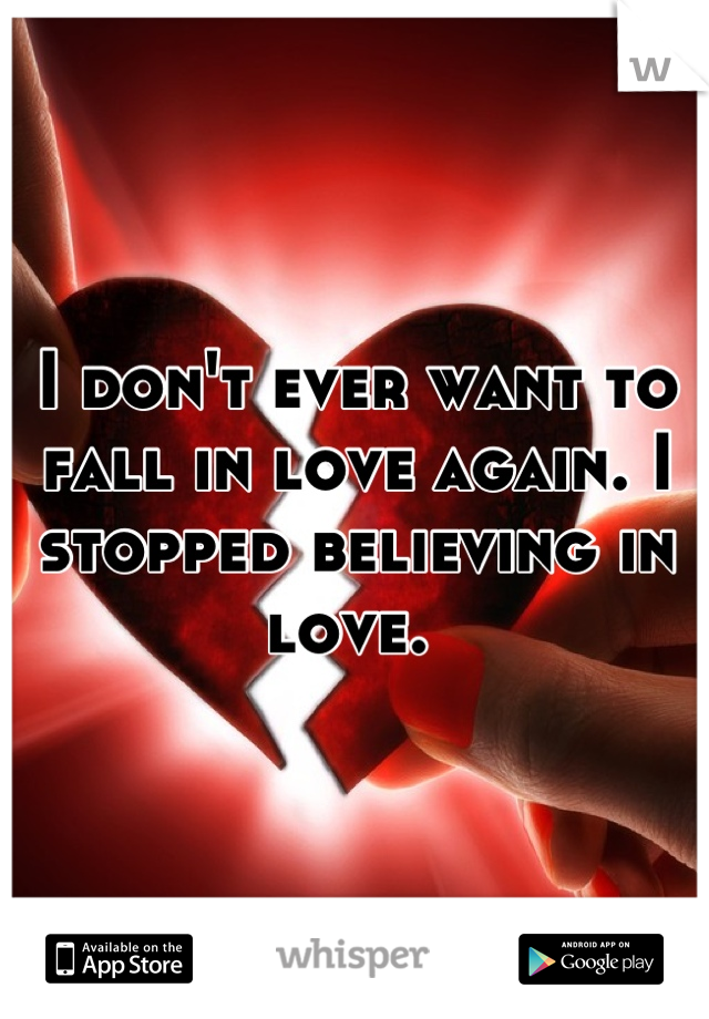 I don't ever want to fall in love again. I stopped believing in love.